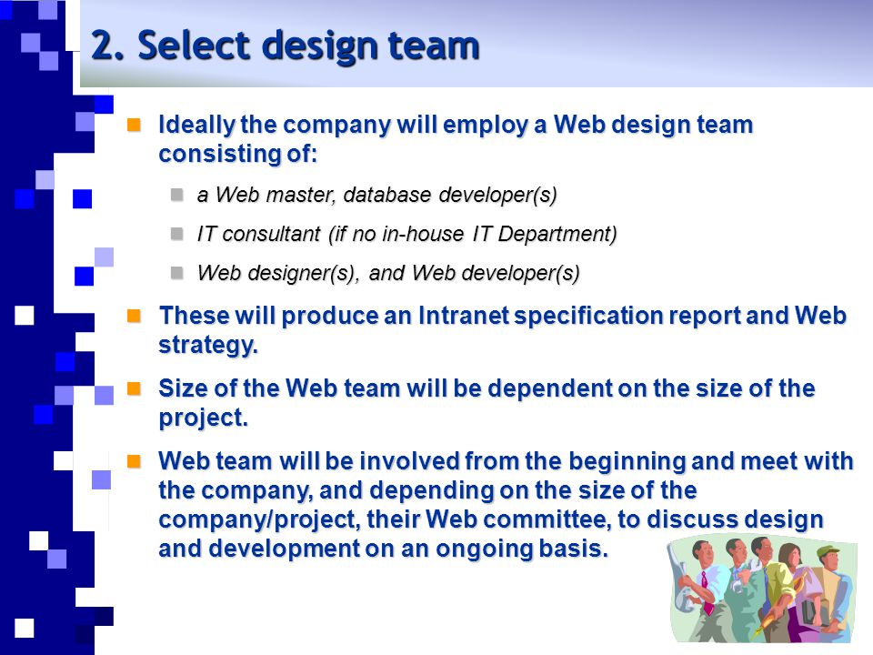 2. Select design team Ideally the company will employ a Web design team consisting of: a Web master, database developer(s)