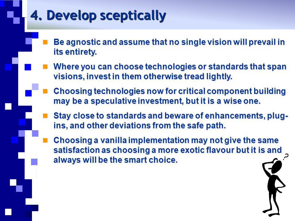 4. Develop sceptically Be agnostic and assume that no single vision will prevail in its entirety.