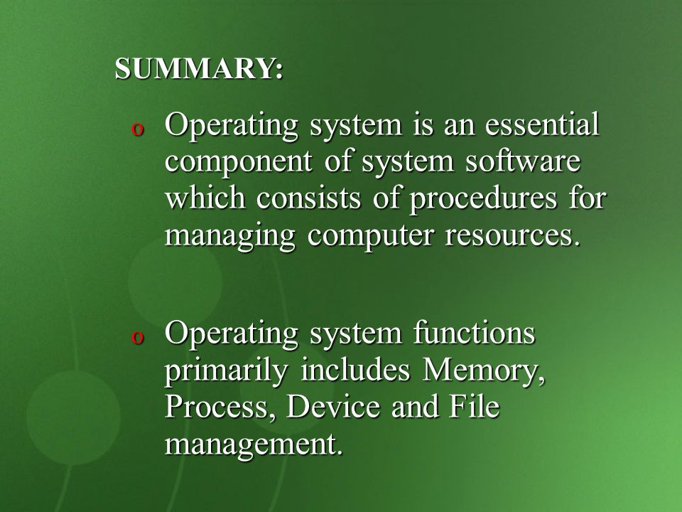 SUMMARY: Operating system is an essential component of system software which consists of procedures for managing computer resources.