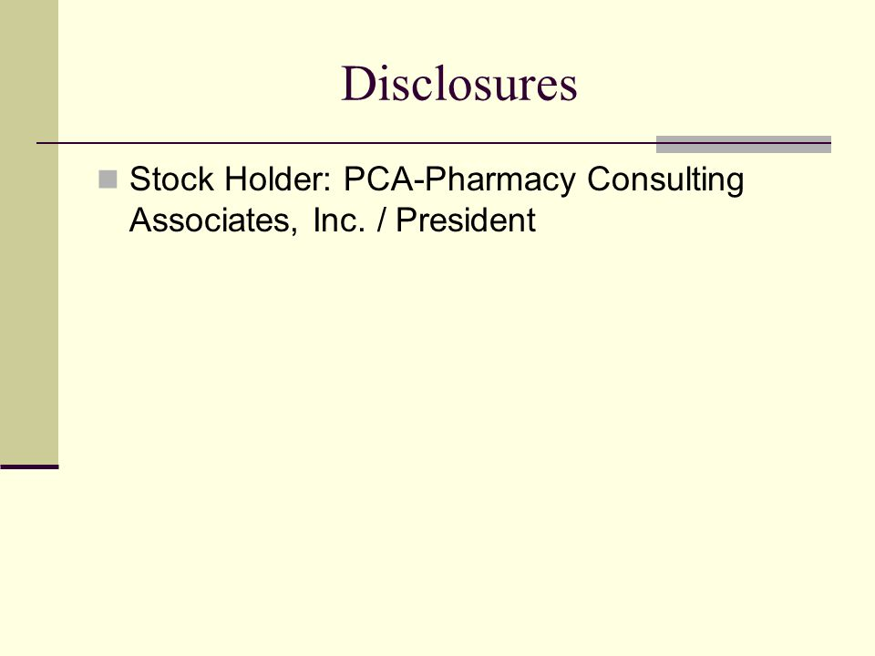 Disclosures Stock Holder: PCA-Pharmacy Consulting Associates, Inc. / President