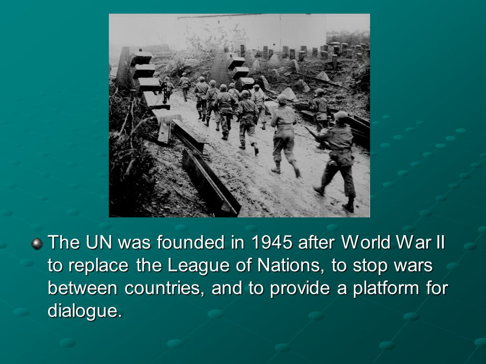 The UN was founded in 1945 after World War II to replace the League of Nations, to stop wars between countries, and to provide a platform for dialogue.