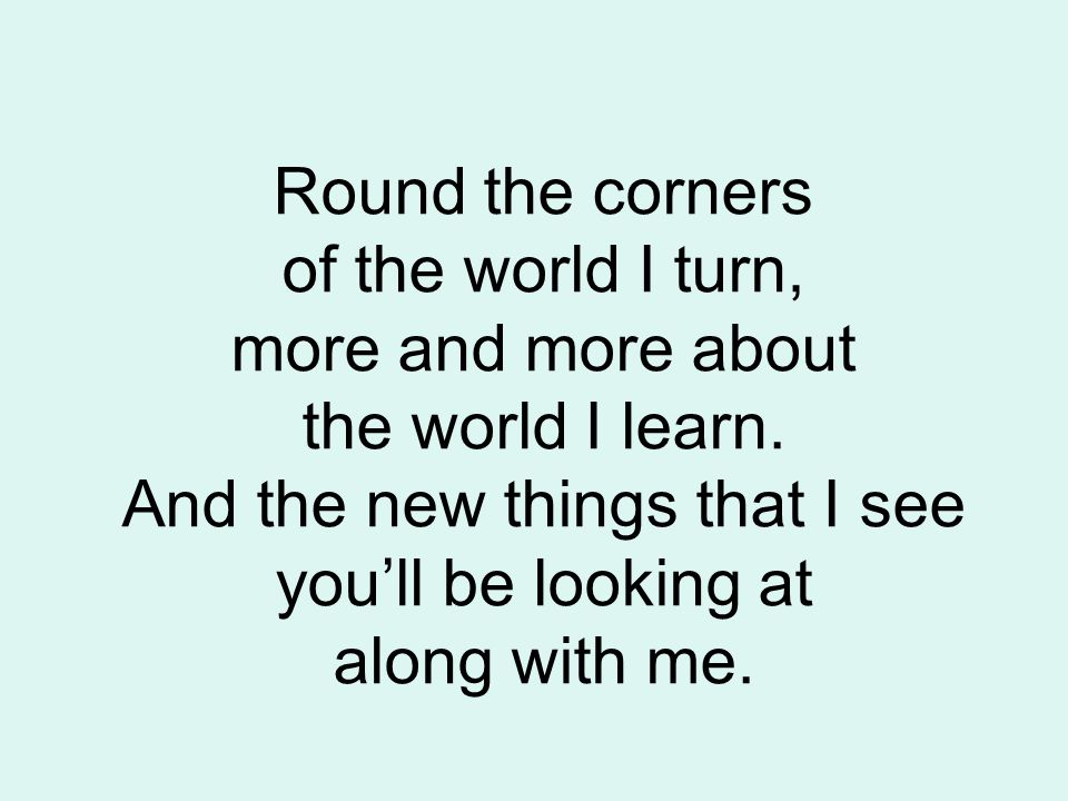 Round the corners of the world I turn, more and more about the world I learn.