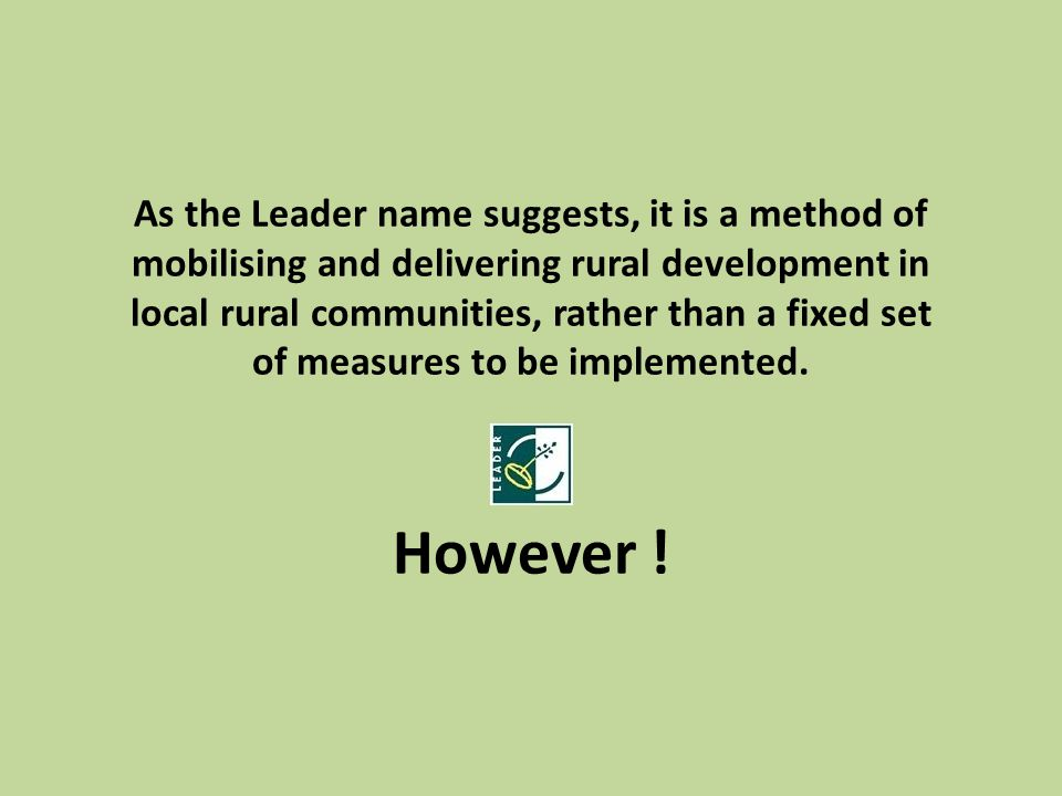 As the Leader name suggests, it is a method of mobilising and delivering rural development in local rural communities, rather than a fixed set of measures to be implemented.