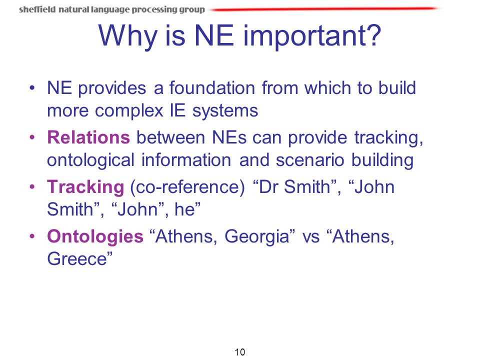 Why is NE important NE provides a foundation from which to build more complex IE systems.