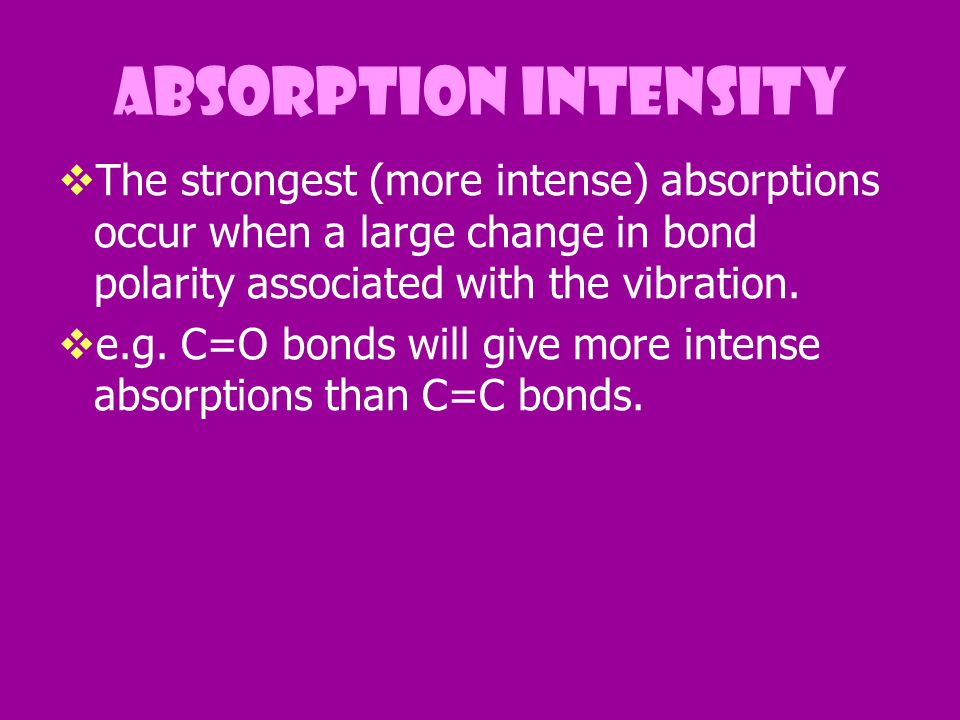 absorption intensity The strongest (more intense) absorptions occur when a large change in bond polarity associated with the vibration.