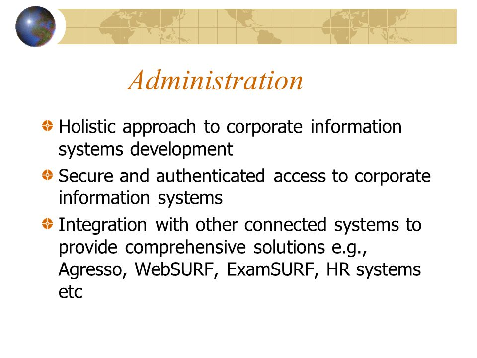 Administration Holistic approach to corporate information systems development. Secure and authenticated access to corporate information systems.