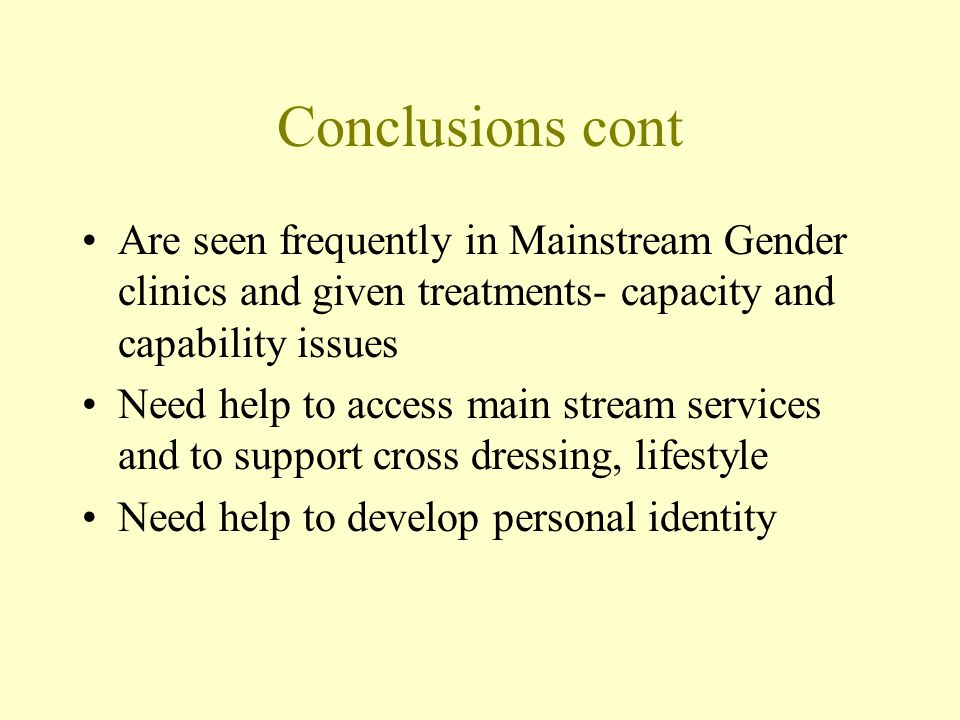 Conclusions cont Are seen frequently in Mainstream Gender clinics and given treatments- capacity and capability issues.