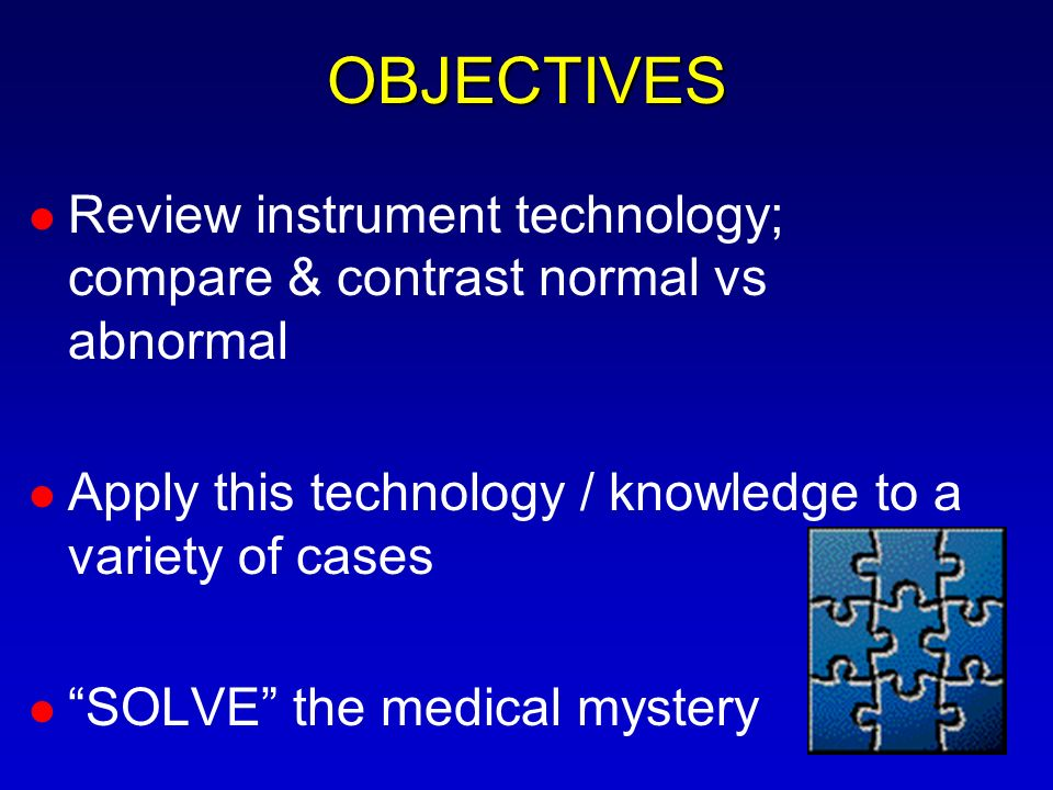 OBJECTIVES Review instrument technology; compare & contrast normal vs abnormal. Apply this technology / knowledge to a variety of cases.