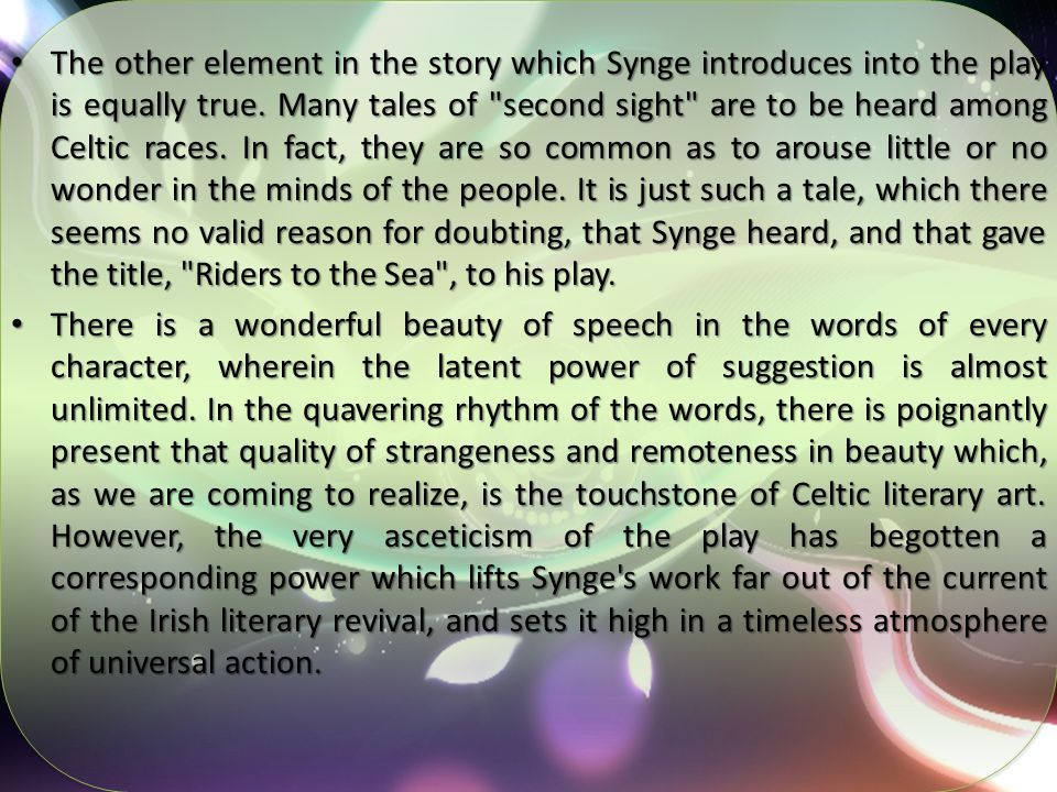 The other element in the story which Synge introduces into the play is equally true. Many tales of second sight are to be heard among Celtic races. In fact, they are so common as to arouse little or no wonder in the minds of the people. It is just such a tale, which there seems no valid reason for doubting, that Synge heard, and that gave the title, Riders to the Sea , to his play.