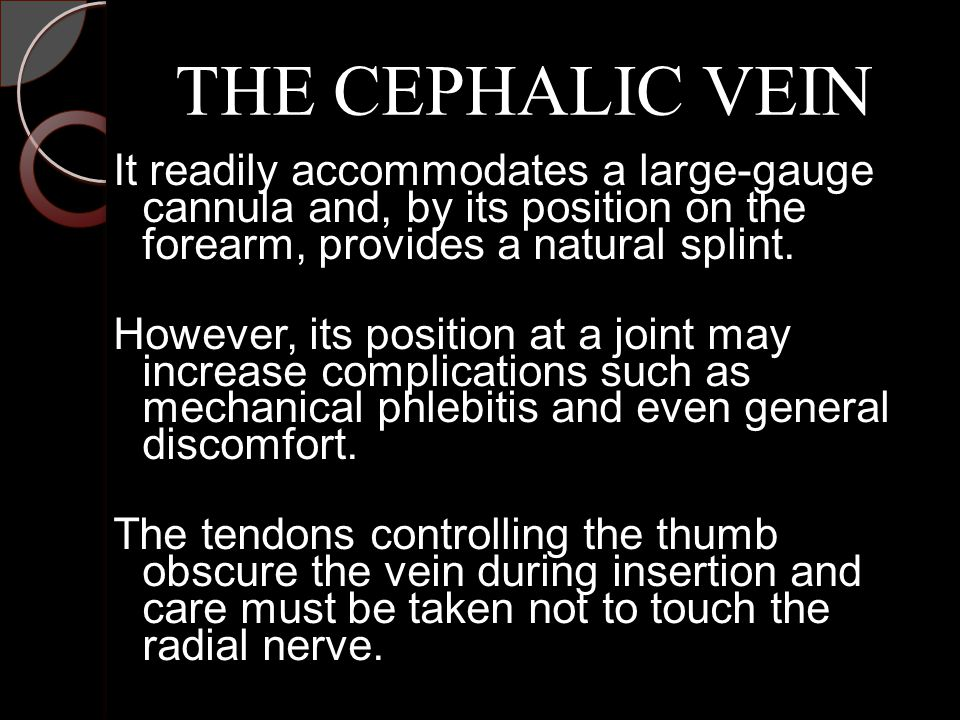 THE CEPHALIC VEIN It readily accommodates a large-gauge cannula and, by its position on the forearm, provides a natural splint.