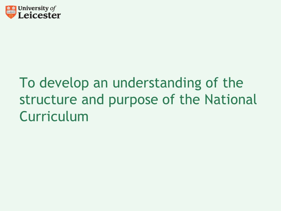 To develop an understanding of the structure and purpose of the National Curriculum