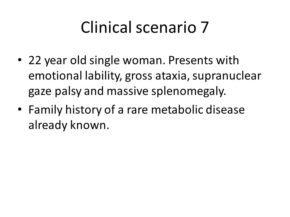 Clinical scenario 7 22 year old single woman. Presents with emotional lability, gross ataxia, supranuclear gaze palsy and massive splenomegaly.