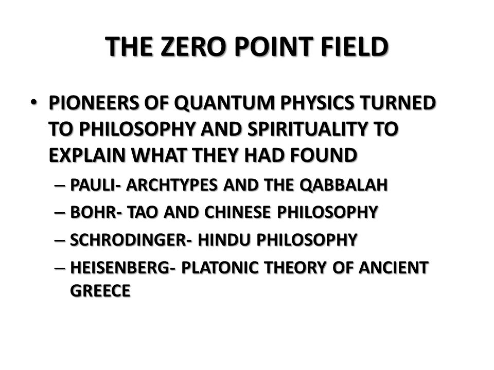 THE ZERO POINT FIELD PIONEERS OF QUANTUM PHYSICS TURNED TO PHILOSOPHY AND SPIRITUALITY TO EXPLAIN WHAT THEY HAD FOUND.
