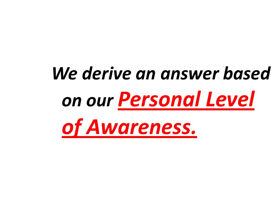 We derive an answer based on our Personal Level of Awareness.