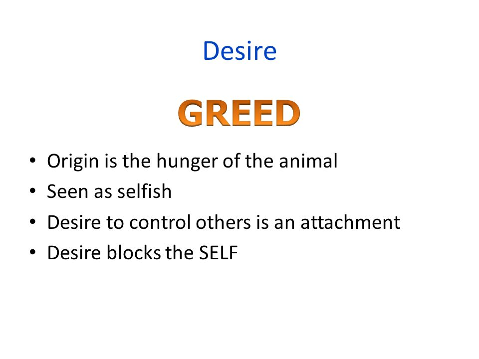 GREED Desire Origin is the hunger of the animal Seen as selfish