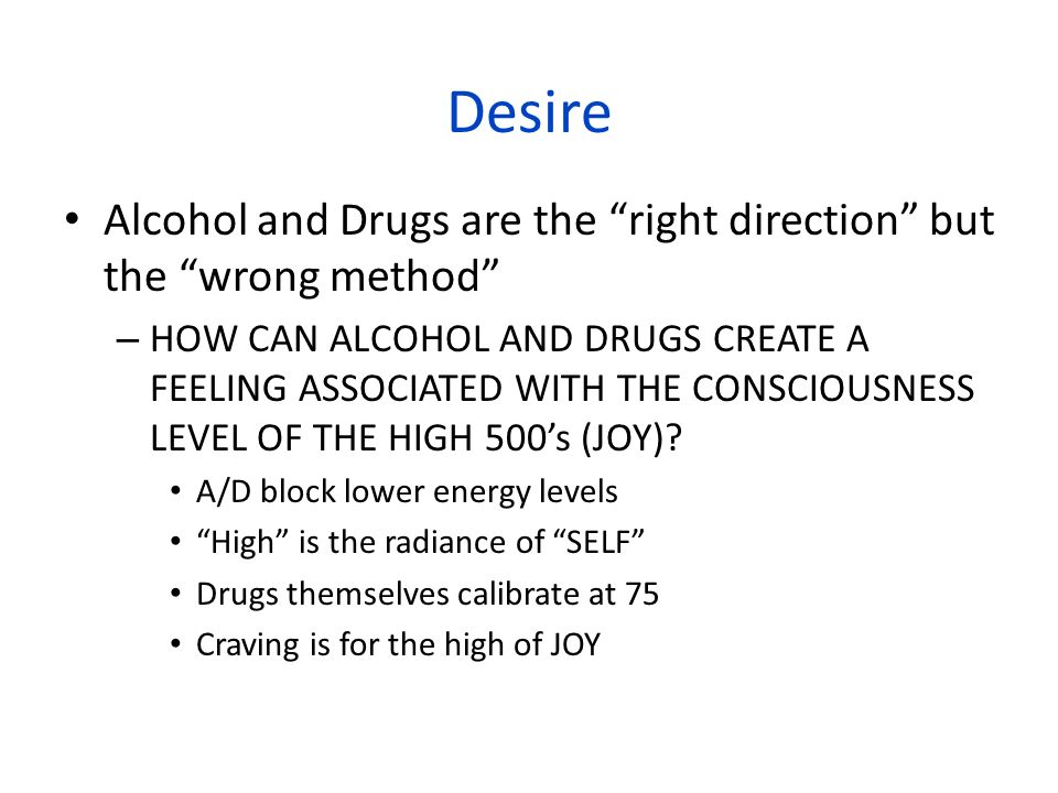 Desire Alcohol and Drugs are the right direction but the wrong method
