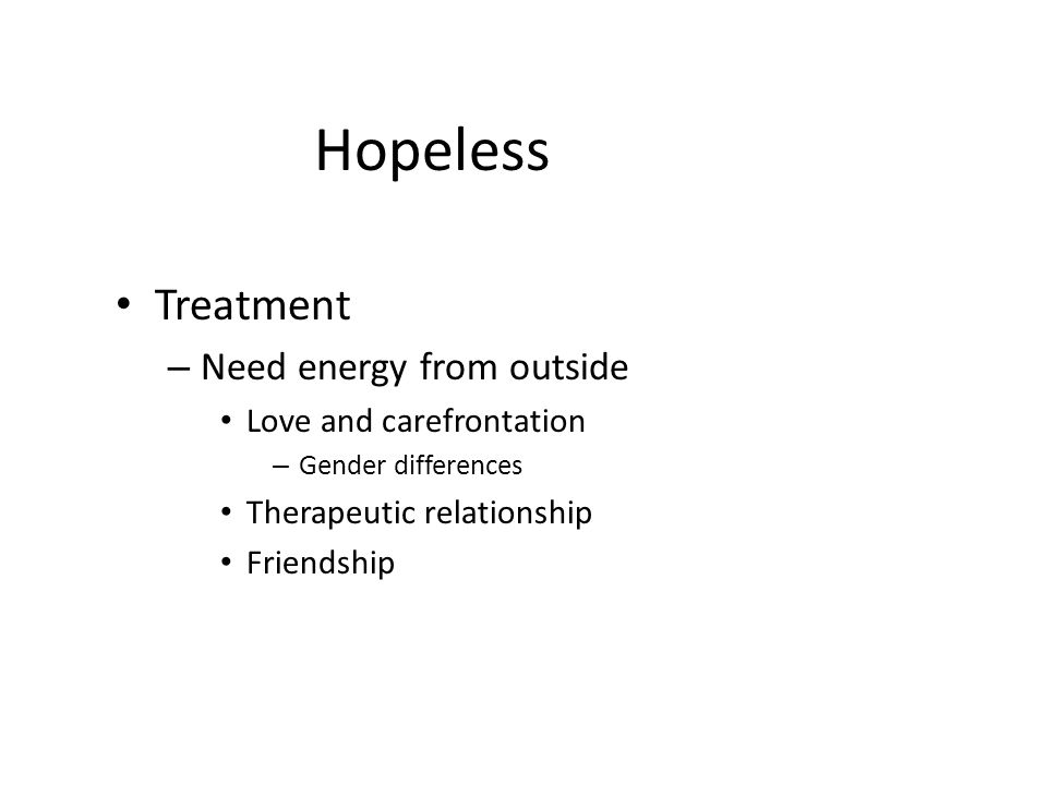 Hopeless Treatment Need energy from outside Love and carefrontation