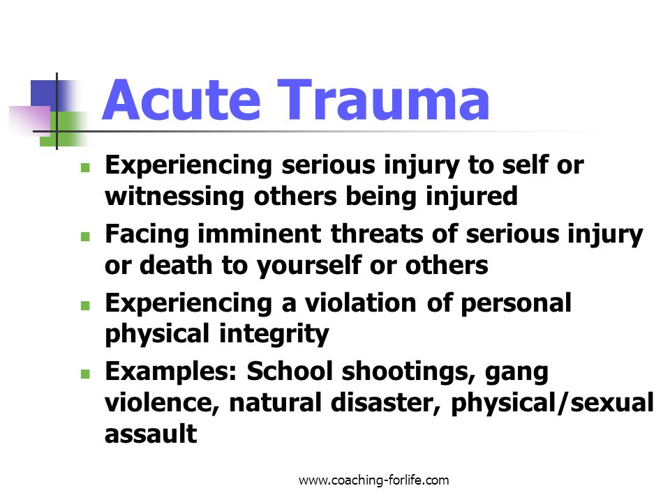 Acute Trauma Experiencing serious injury to self or witnessing others being injured.