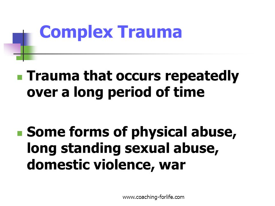 Complex Trauma Trauma that occurs repeatedly over a long period of time.