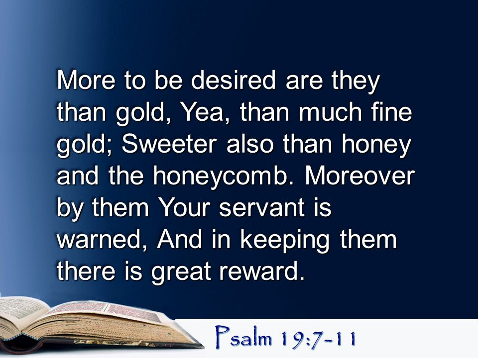 More to be desired are they than gold, Yea, than much fine gold; Sweeter also than honey and the honeycomb. Moreover by them Your servant is warned, And in keeping them there is great reward.