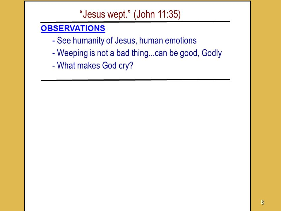 Jesus wept. (John 11:35) - See humanity of Jesus, human emotions