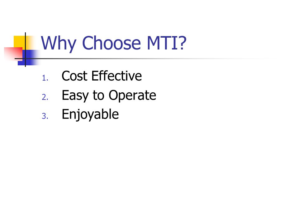 Why Choose MTI Cost Effective Easy to Operate Enjoyable