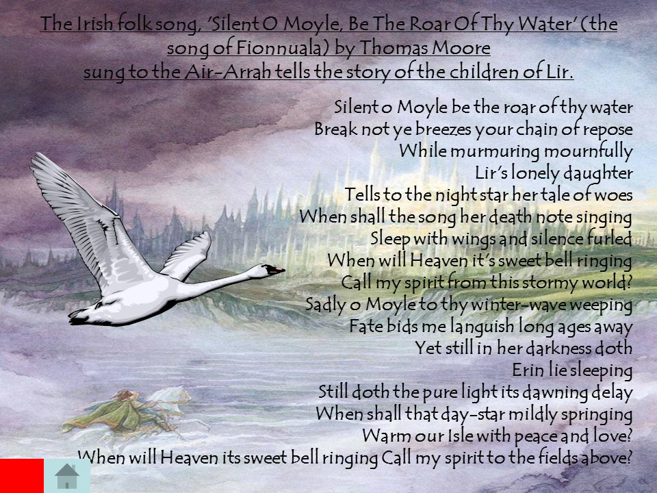 The Irish folk song, Silent O Moyle, Be The Roar Of Thy Water (the song of Fionnuala) by Thomas Moore sung to the Air-Arrah tells the story of the children of Lir.