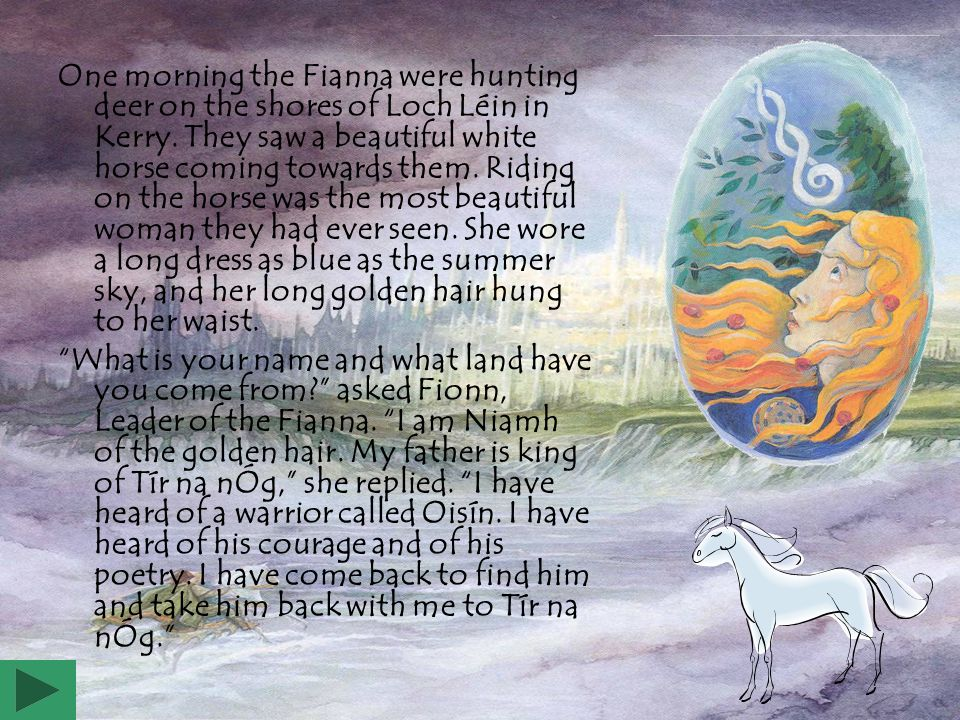 One morning the Fianna were hunting deer on the shores of Loch Léin in Kerry. They saw a beautiful white horse coming towards them. Riding on the horse was the most beautiful woman they had ever seen. She wore a long dress as blue as the summer sky, and her long golden hair hung to her waist.