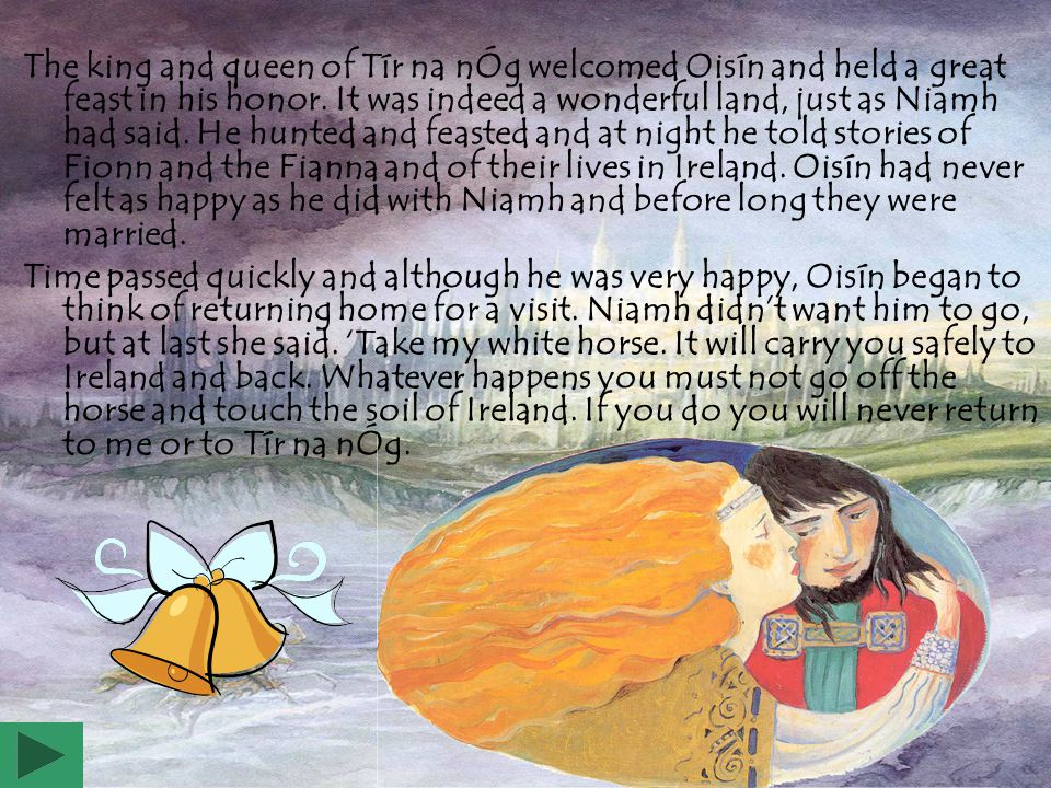 The king and queen of Tír na nÓg welcomed Oisín and held a great feast in his honor. It was indeed a wonderful land, just as Niamh had said. He hunted and feasted and at night he told stories of Fionn and the Fianna and of their lives in Ireland. Oisín had never felt as happy as he did with Niamh and before long they were married.