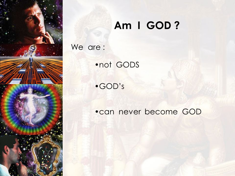 Am I GOD We are : not GODS GOD's can never become GOD 6