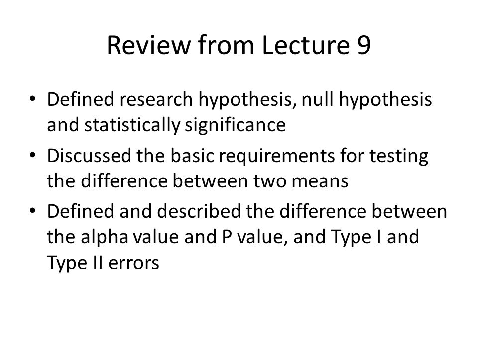 Review from Lecture 9 Defined research hypothesis, null hypothesis and statistically significance.