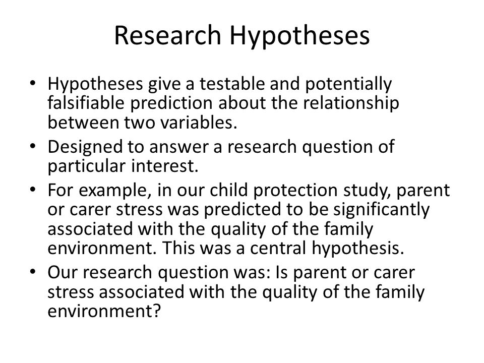 Research Hypotheses Hypotheses give a testable and potentially falsifiable prediction about the relationship between two variables.