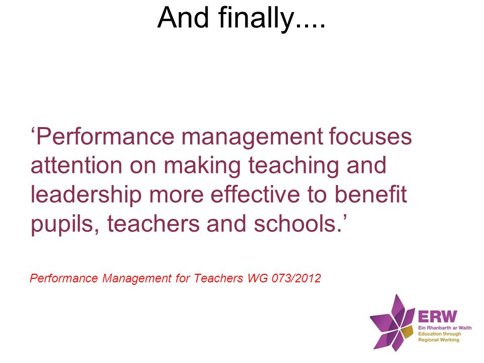 And finally.... 'Performance management focuses attention on making teaching and leadership more effective to benefit pupils, teachers and schools.'