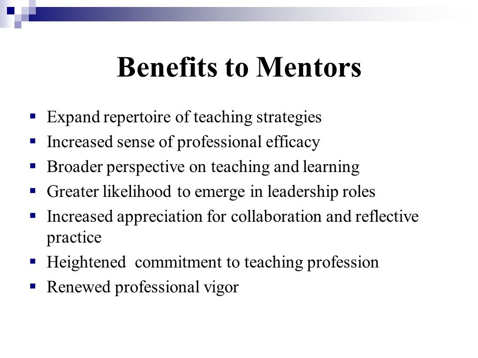 Benefits to Mentors Expand repertoire of teaching strategies