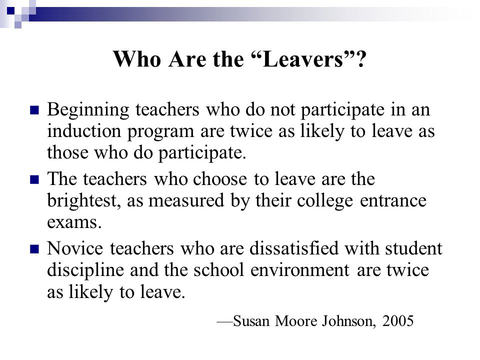 Who Are the Leavers Beginning teachers who do not participate in an induction program are twice as likely to leave as those who do participate.