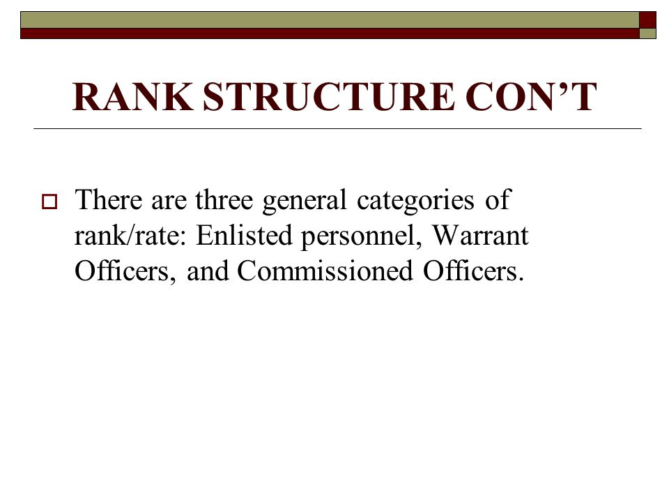 RANK STRUCTURE CON'T There are three general categories of rank/rate: Enlisted personnel, Warrant Officers, and Commissioned Officers.