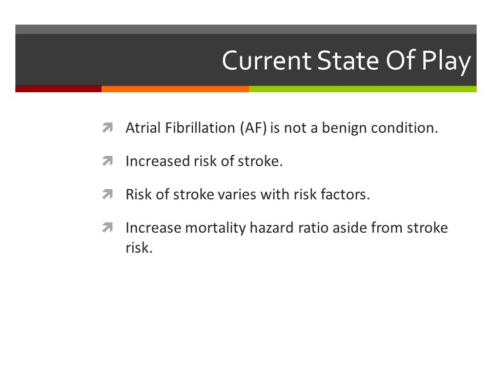 Current State Of Play Atrial Fibrillation (AF) is not a benign condition. Increased risk of stroke.