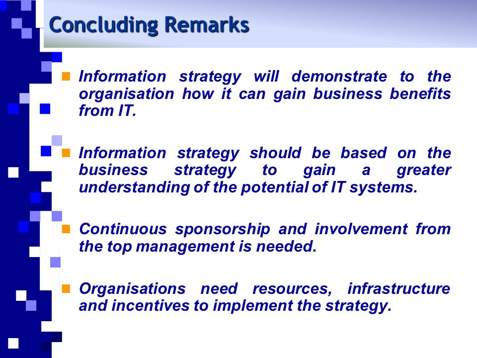 Concluding Remarks Information strategy will demonstrate to the organisation how it can gain business benefits from IT.