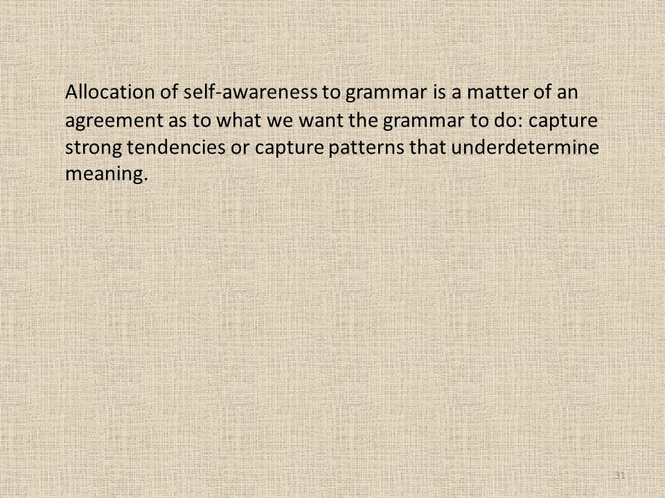 Allocation of self-awareness to grammar is a matter of an agreement as to what we want the grammar to do: capture strong tendencies or capture patterns that underdetermine meaning.