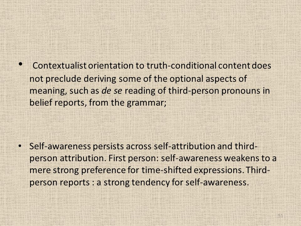 Contextualist orientation to truth-conditional content does not preclude deriving some of the optional aspects of meaning, such as de se reading of third-person pronouns in belief reports, from the grammar;