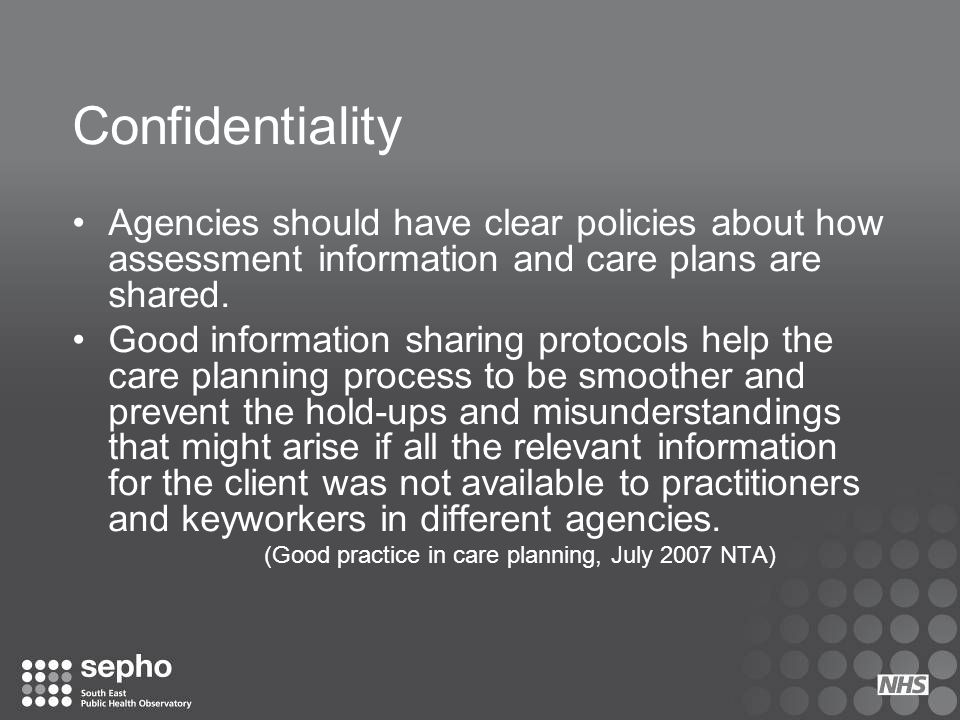 Confidentiality Agencies should have clear policies about how assessment information and care plans are shared.