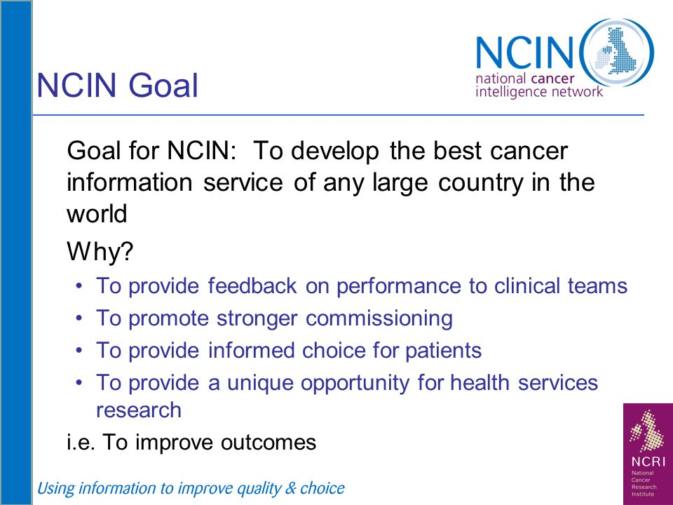 NCIN Goal Goal for NCIN: To develop the best cancer information service of any large country in the world.