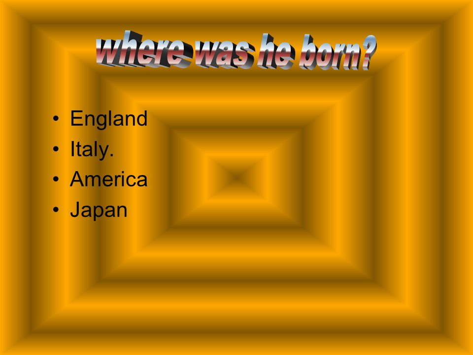 where was he born England Italy. America Japan