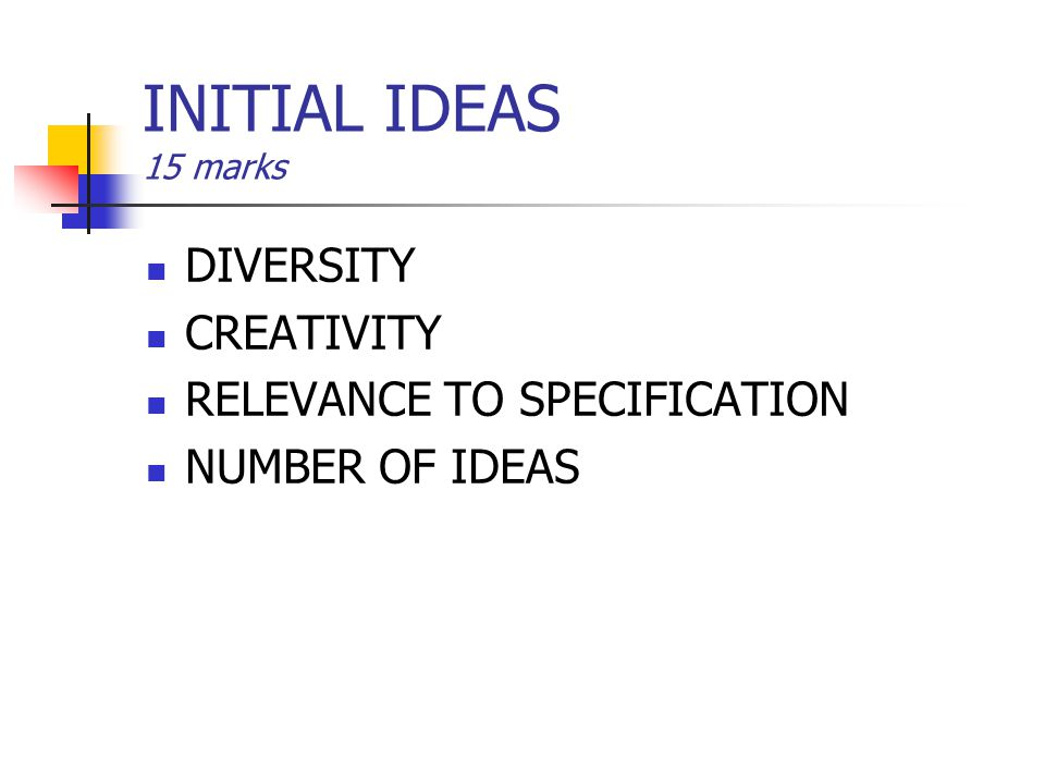 INITIAL IDEAS 15 marks DIVERSITY CREATIVITY RELEVANCE TO SPECIFICATION