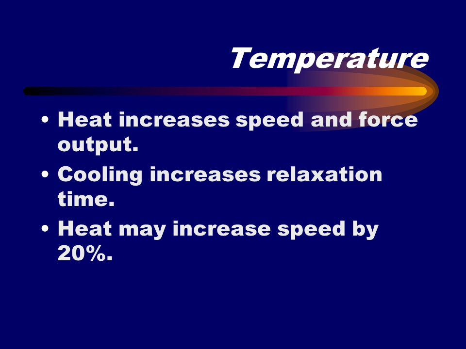 Temperature Heat increases speed and force output.