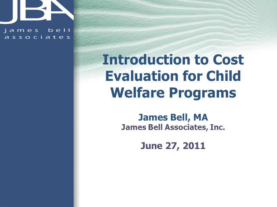 Introduction to Cost Evaluation for Child Welfare Programs James Bell, MA James Bell Associates, Inc.