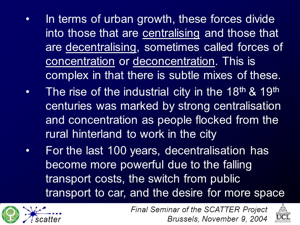 In terms of urban growth, these forces divide into those that are centralising and those that are decentralising, sometimes called forces of concentration or deconcentration. This is complex in that there is subtle mixes of these.