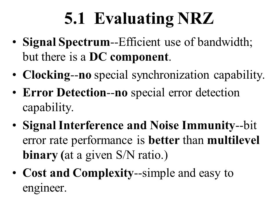 5.1 Evaluating NRZ Signal Spectrum--Efficient use of bandwidth; but there is a DC component. Clocking--no special synchronization capability.
