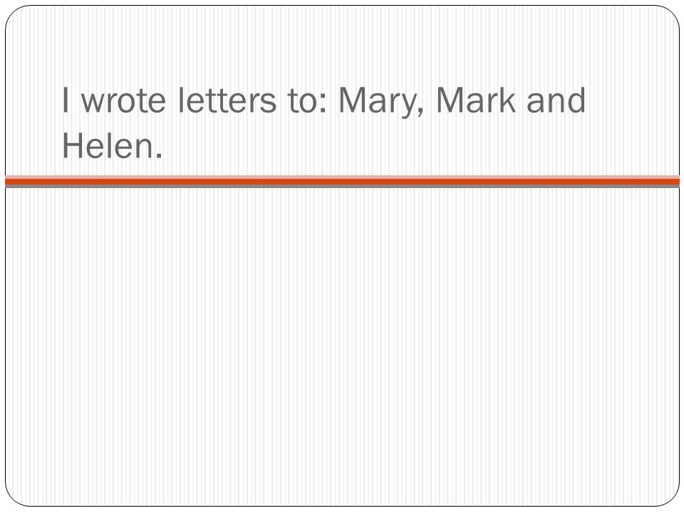 I wrote letters to: Mary, Mark and Helen.
