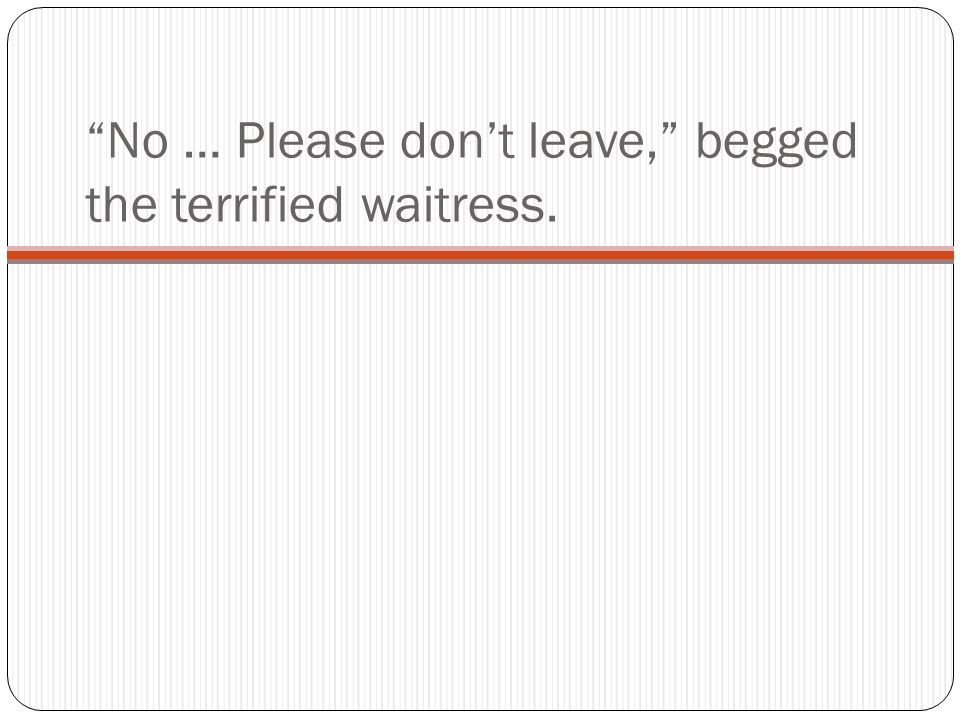 No … Please don't leave, begged the terrified waitress.